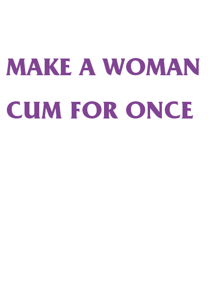 maglietta make a woman cum for once